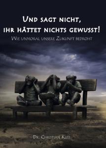 Und sagt nicht, ihr hättet nichts gewußt! - Wie Unmoral unsere Zukunft bedroht - Autor: Christian Klee