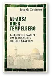 Joseph Croitoru: Al-Aqsa oder Tempelberg: Der ewige Kampf um Jerusalems heilige Stätten