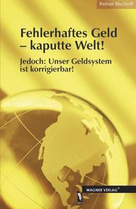 Sachbuch: Fehlerhaftes Geld - kaputte Welt! Jedoch: Unser Geldsystem ist korrigierbar!