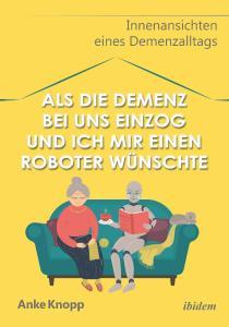 Anke Knopp: Als die Demenz bei uns einzog und ich mir einen Roboter wünschte