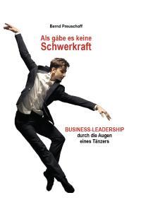 """""""Als gäbe es keine Schwerkraft - Business-Leadership durch die Augen eines Tänzers"""". Autor Bernd Preuschoff"""